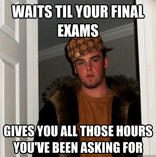 waits til your final exams gives you all those hours youve  - Scumbag Steve