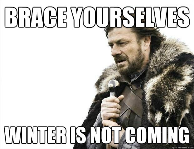 brace yourselves winter is not coming - Brace yourselves