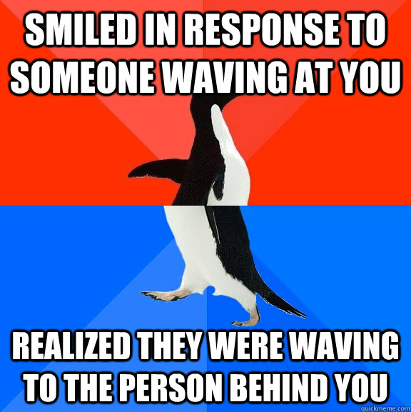 smiled in response to someone waving at you realized they we - Socially Awesome Awkward Penguin