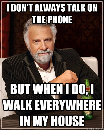 i dont always talk on the phone but when i do i walk every - The Most Interesting Man In The World