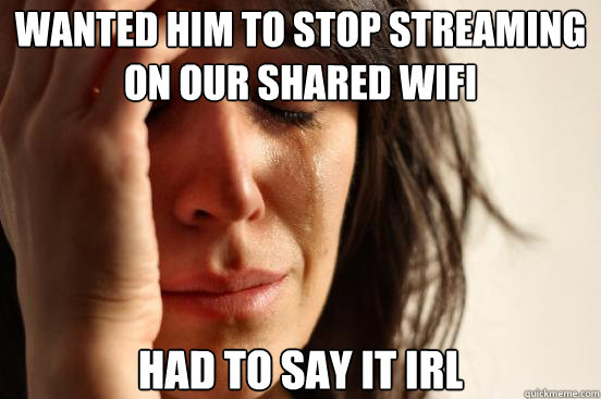 wanted him to stop streaming on our shared wifi had to say i - First World Problems