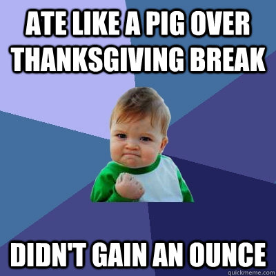 ate like a pig over thanksgiving break didnt gain an ounce - Success Kid