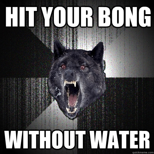 hit your bong without water - Insanity Wolf