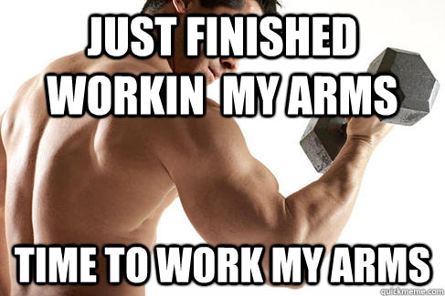 just finished workin my arms time to work my arms -
