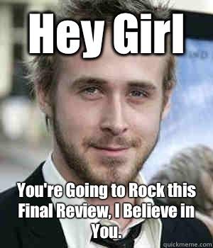 Hey Girl Youre Going to Rock this Final Review I Believe in  - Ryan gosling