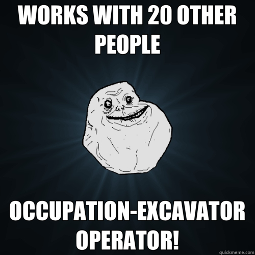 WORKS WITH 20 OTHER PEOPLE OCCUPATION EXCAVATOR OPERATOR! - Forever Alone