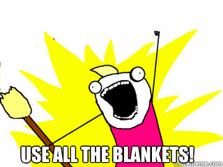 use all the blankets - All The Things