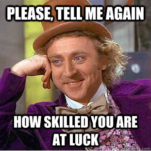 please tell me again how skilled you are at luck - Condescending Wonka