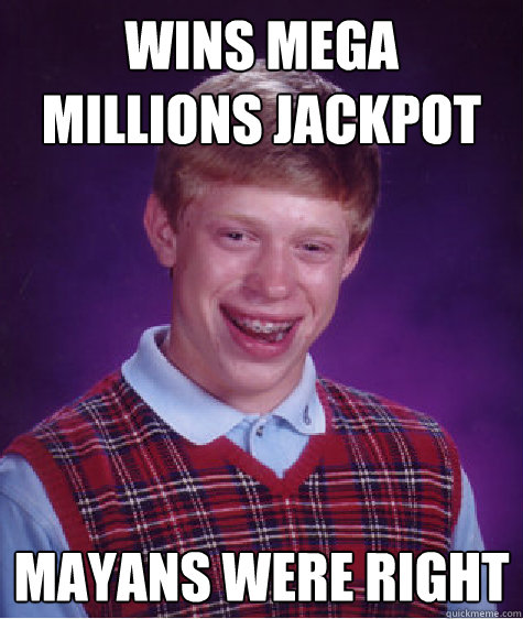 wins mega millions jackpot mayans were right - Bad Luck Brian