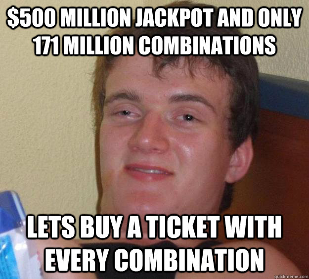 500 million jackpot and only 171 million combinations lets  - 10 Guy
