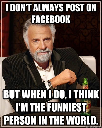 i dont always post on facebook but when i do i think im t - The Most Interesting Man In The World