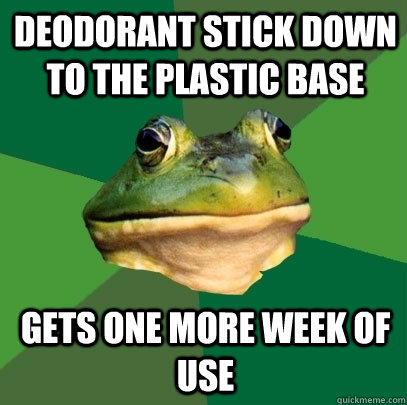 deodorant stick down to the plastic base gets one more week  - Foul Bachelor Frog