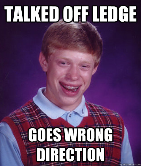 talked off ledge goes wrong direction - BAD LUCK BRIAN