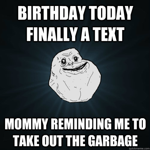 birthday today finally a text mommy reminding me to take out - Forever Alone
