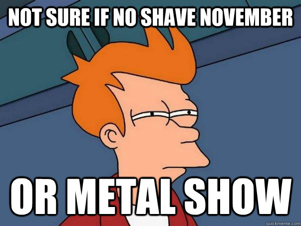 not sure if no shave november or metal show - Not sure Fry