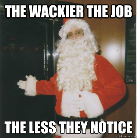 the wackier the job the less they notice  - Bank Santa