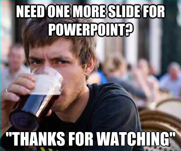 need one more slide for powerpoint thanks for watching - Lazy College Senior
