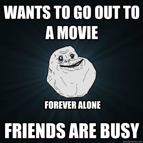 wants to go out to a movie friends are busy forever alone - Forever Alone