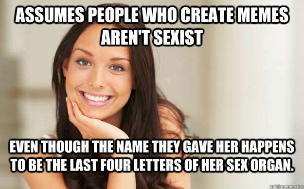 assumes people who create memes arent sexist even though th - Good Girl Gina