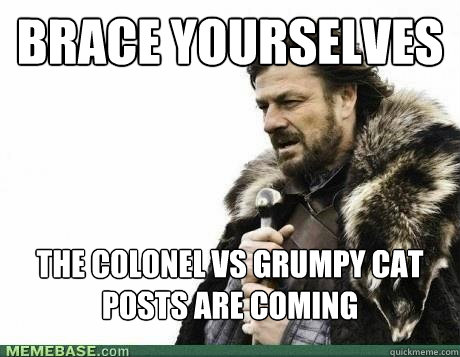 brace yourselves the colonel vs grumpy cat posts are coming - BRACE YOURSELF