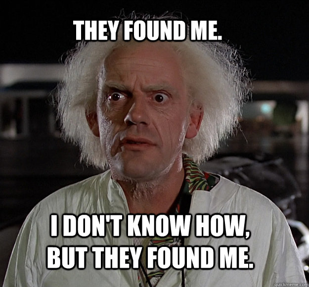 they found me i dont know how but they found me - doc brown