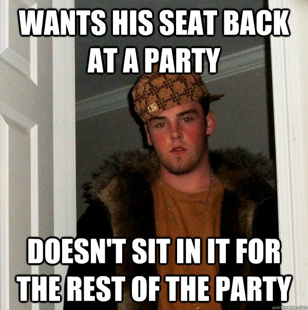 wants his seat back at a party doesnt sit in it for the res - Scumbag Steve