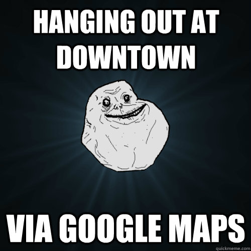 hanging out at downtown via google maps - Forever Alone