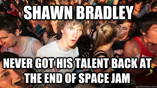 shawn bradley never got his talent back at the end of space  - Sudden Clarity Clarence