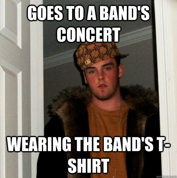 goes to a bands concert wearing the bands tshirt - Scumbag Steve