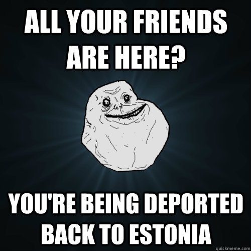 all your friends are here youre being deported back to est - Forever Alone