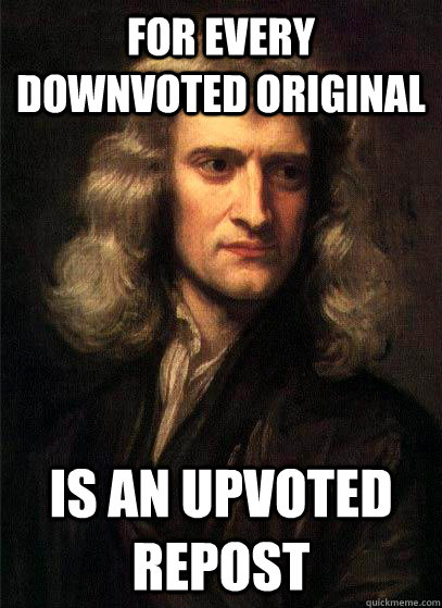 for every downvoted original is an upvoted repost - Sir Isaac Newton