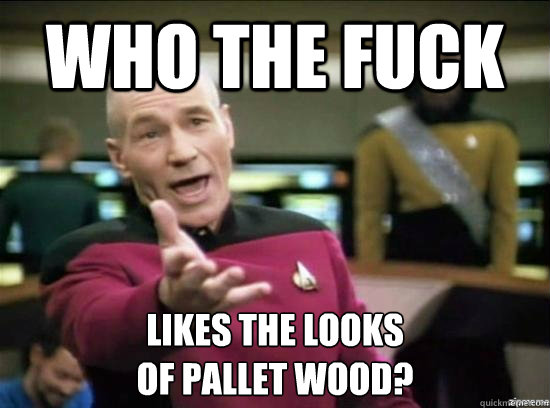 who the fuck likes the looks of pallet wood - Annoyed Picard HD