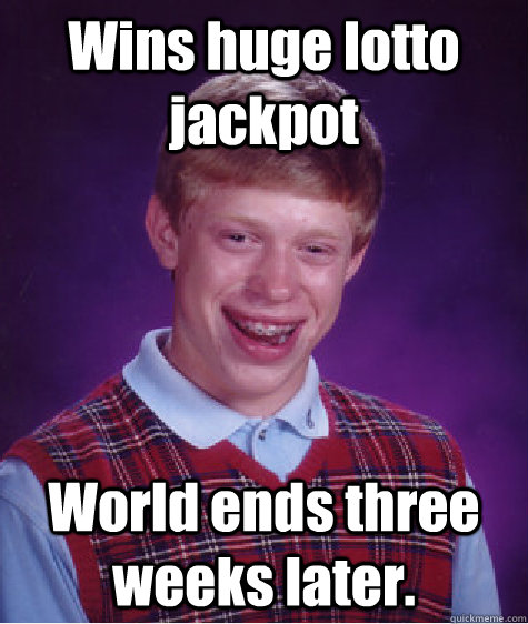 wins huge lotto jackpot world ends three weeks later - Bad Luck Brian