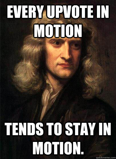 every upvote in motion tends to stay in motion - Sir Isaac Newton