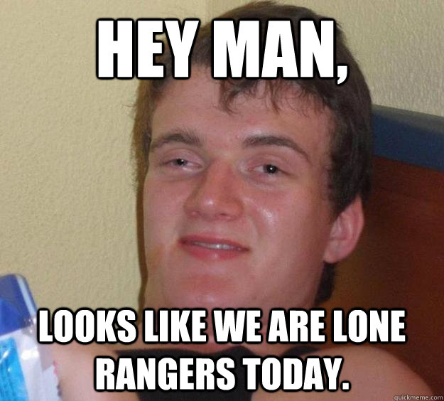 hey man looks like we are lone rangers today - 10 Guy
