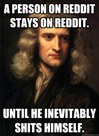 a person on reddit stays on reddit until he inevitably shit - Sir Isaac Newton