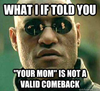 what i if told you your mom is not a valid comeback  - Conspiracy Morpheus 2