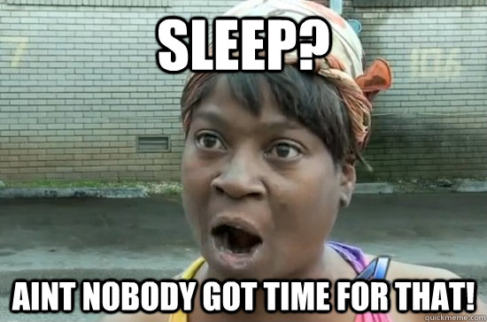 sleep aint nobody got time for that - Aint nobody got time for that