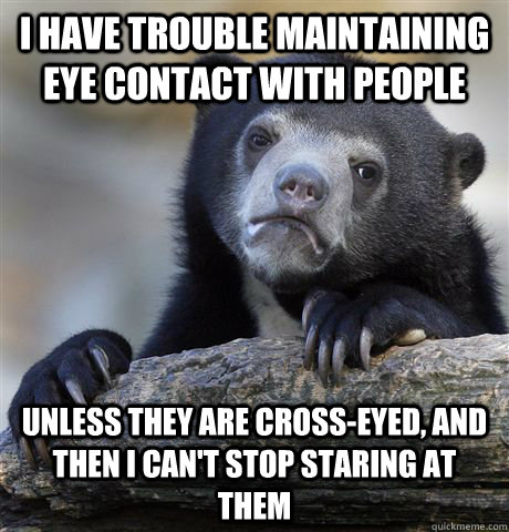 i have trouble maintaining eye contact with people unless th - Confession Bear