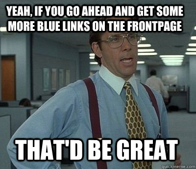 yeah if you go ahead and get some more blue links on the fr - Bill Lumbergh