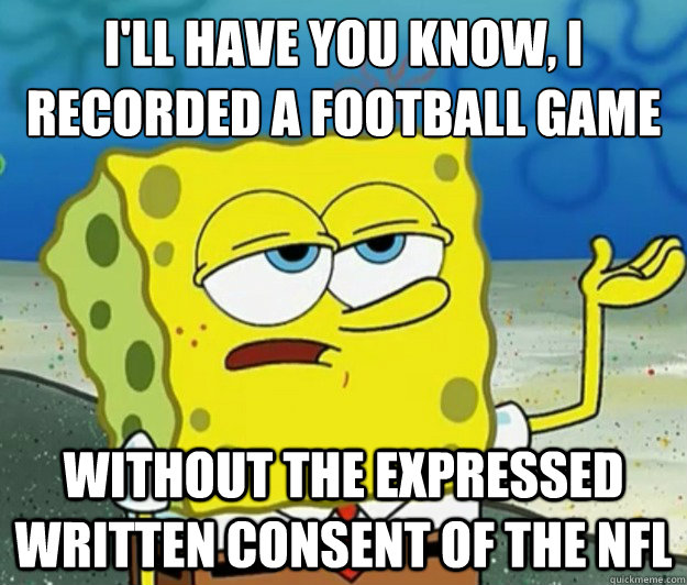 ill have you know i recorded a football game without the e - Tough Spongebob