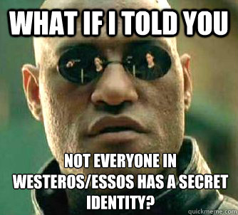 what if i told you not everyone in westerosessos has a secr - What if I told you