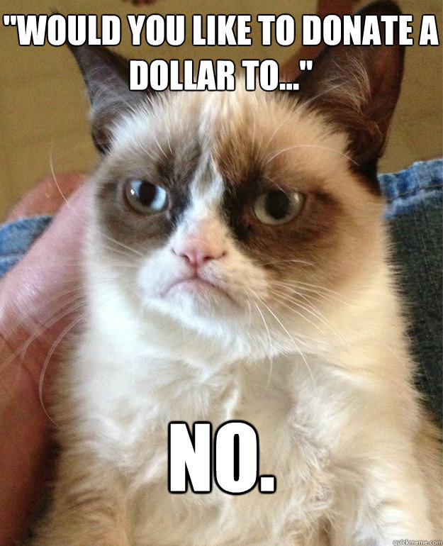 would you like to donate a dollar to no - Grumpy Cat