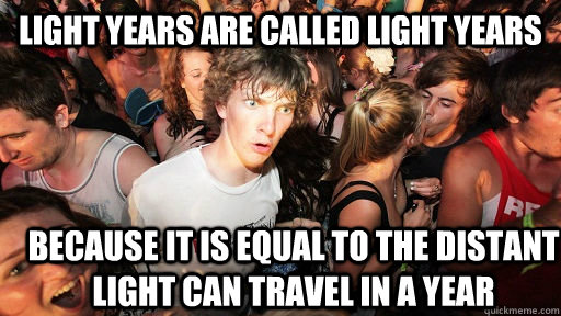 light years are called light years because it is equal to t - Sudden Clarity Clarence