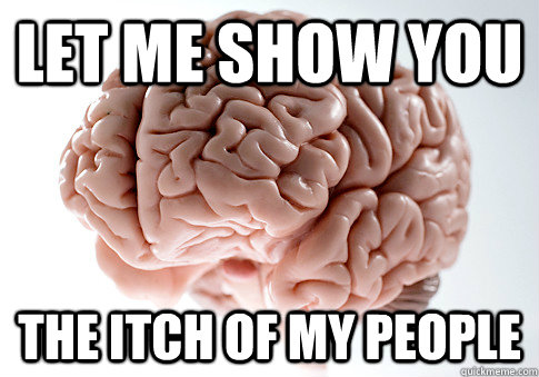 let me show you the itch of my people - Scumbag Brain
