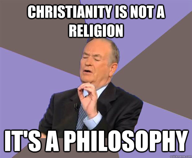 christianity is not a religion its a philosophy - Bill O Reilly