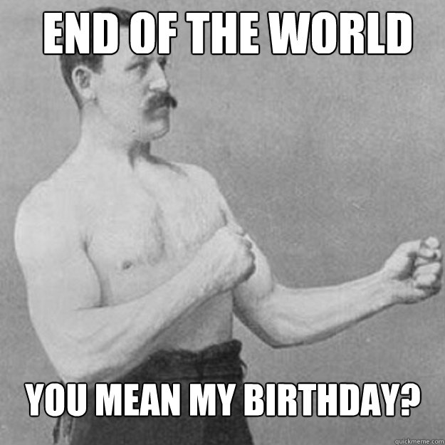 end of the world you mean my birthday - overly manly man