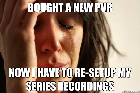 bought a new pvr now i have to resetup my series recordings - First World Problems