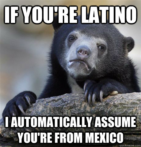 if youre latino i automatically assume youre from mexico - Confession Bear