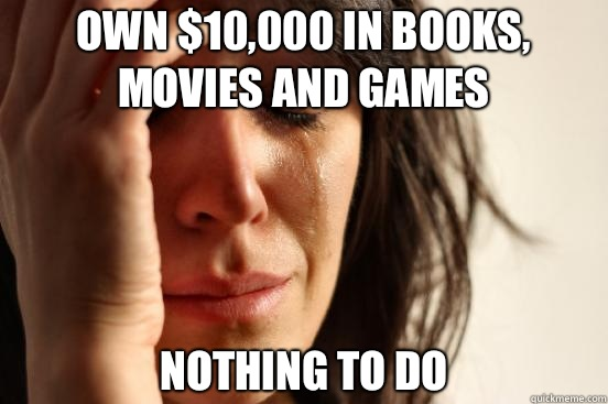 Own 10000 in books movies and games  - First World Problems